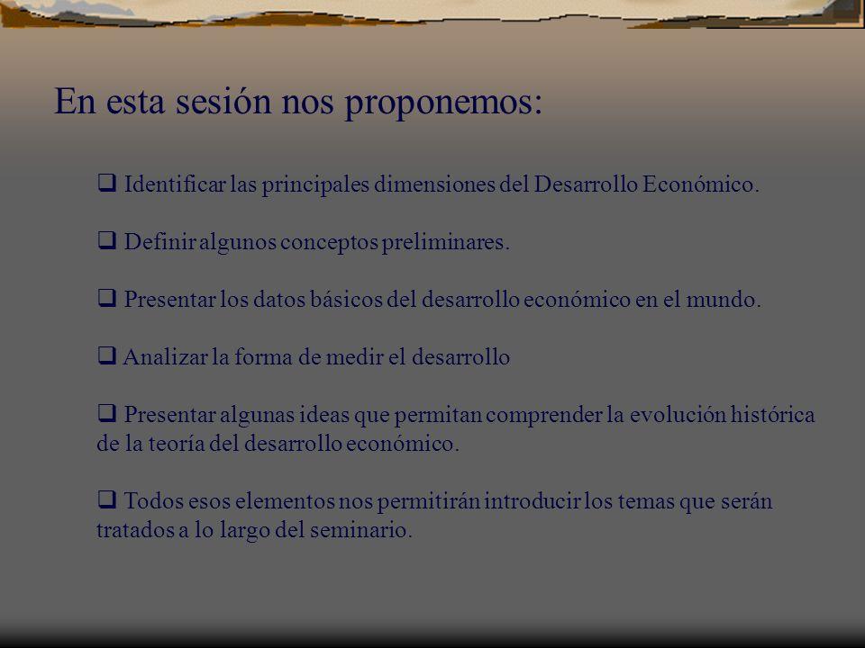 En esta sesión nos proponemos: Identificar las principales dimensiones del Desarrollo Económico. Definir algunos conceptos preliminares. Presentar los