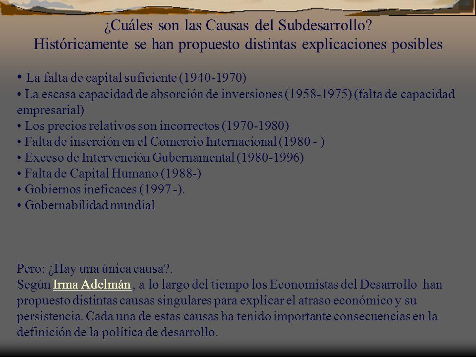 ¿Cuáles son las Causas del Subdesarrollo? Históricamente se han propuesto distintas explicaciones posibles La falta de capital suficiente (1940-1970)