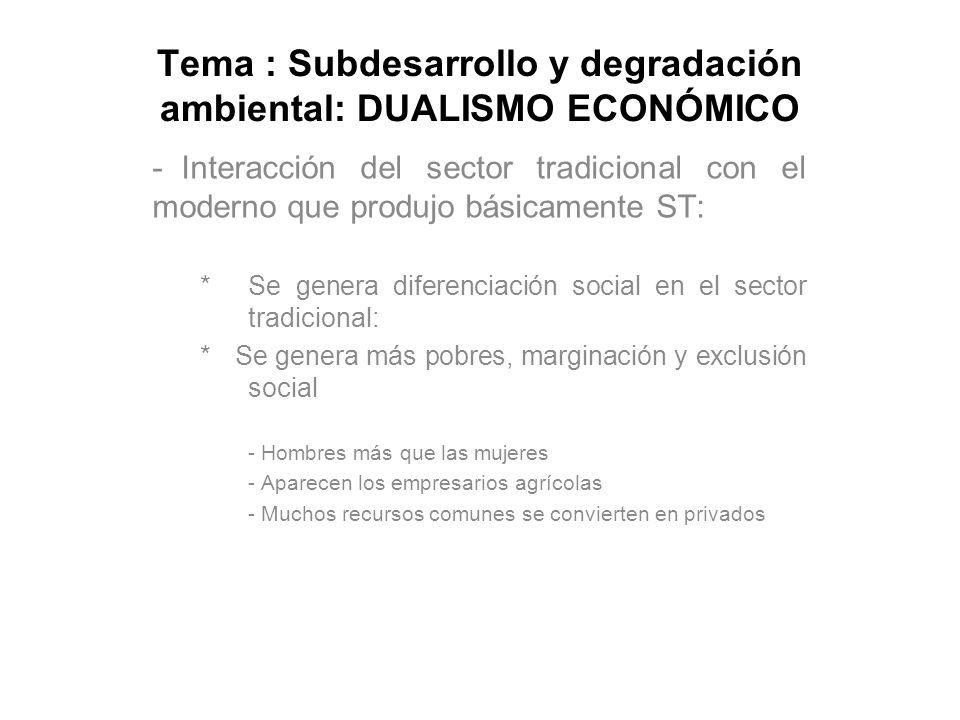 Tema : Subdesarrollo y degradación ambiental: DUALISMO ECONÓMICO - Interacción del sector tradicional con el moderno que produjo básicamente ST: * Se