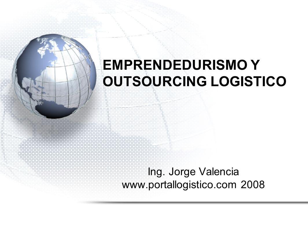 EMPRENDEDURISMO Y OUTSOURCING LOGISTICO Ing. Jorge Valencia www.portallogistico.com 2008