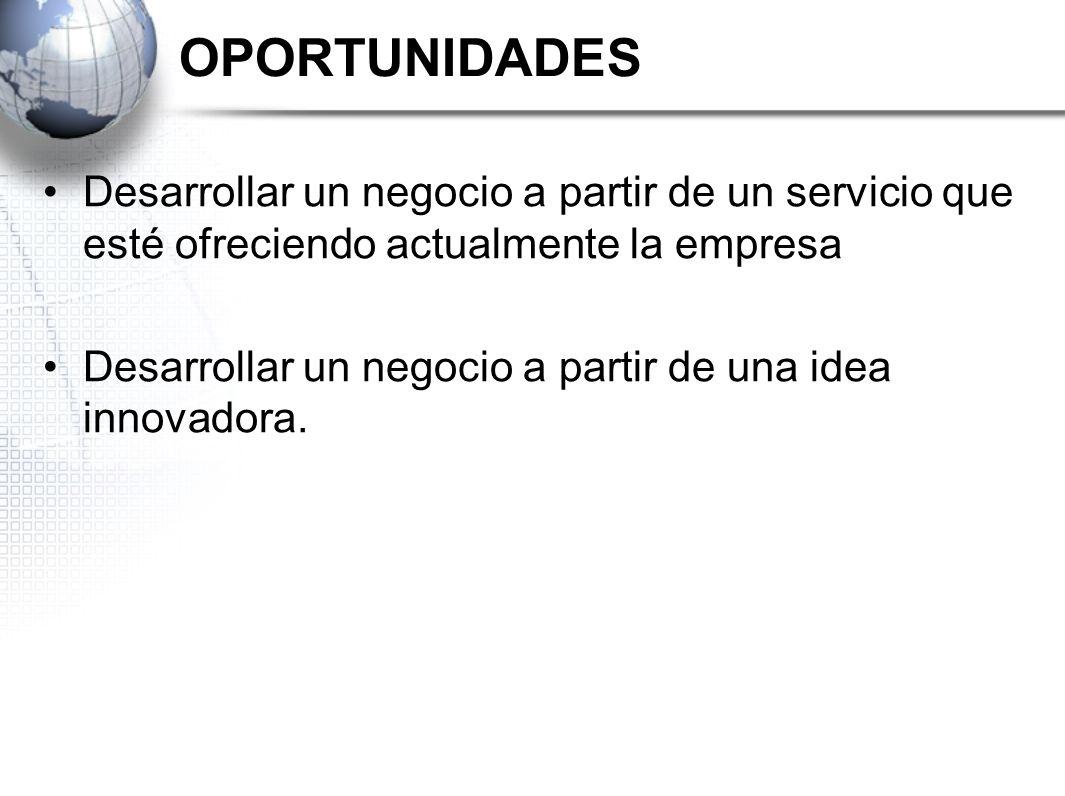 OPORTUNIDADES Desarrollar un negocio a partir de un servicio que esté ofreciendo actualmente la empresa Desarrollar un negocio a partir de una idea in