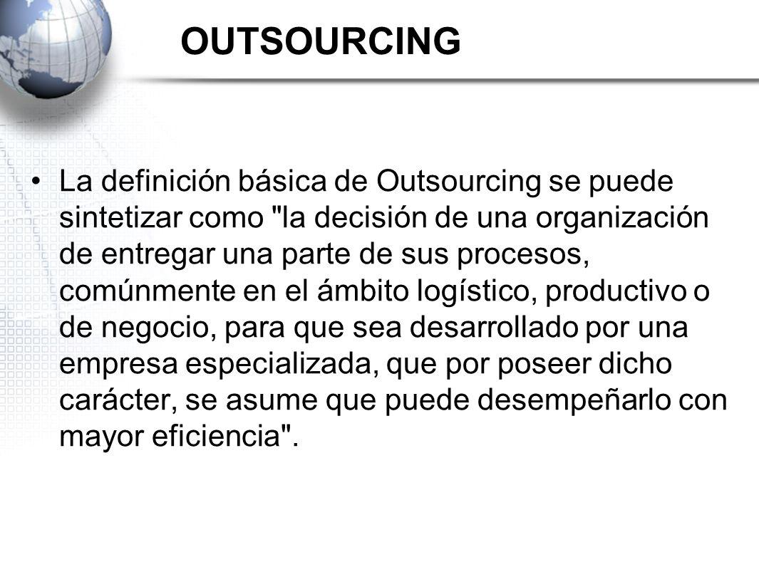 El outsourcing es la utilización de terceros para el desarrollo de actividades no centrales de la organización para reducir costos y enfocar recursos estratégicos.