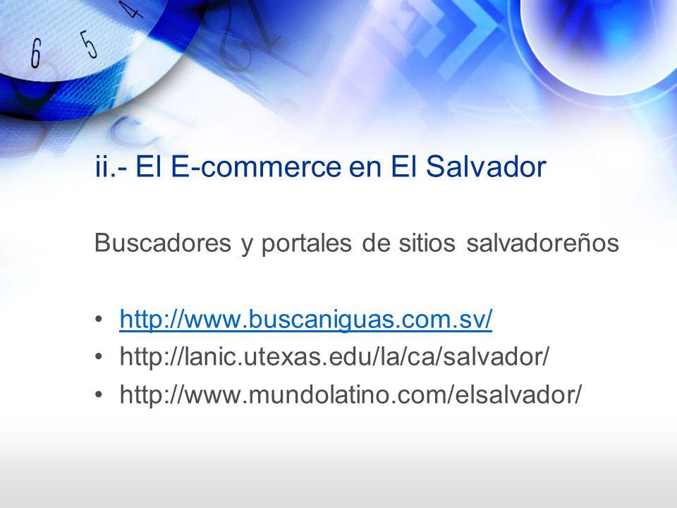 ii.- El E-commerce en El Salvador Buscadores y portales de sitios salvadoreños http://www.buscaniguas.com.sv/ http://lanic.utexas.edu/la/ca/salvador/