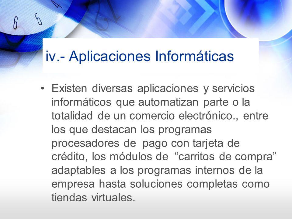 iv.- Aplicaciones Informáticas Existen diversas aplicaciones y servicios informáticos que automatizan parte o la totalidad de un comercio electrónico.