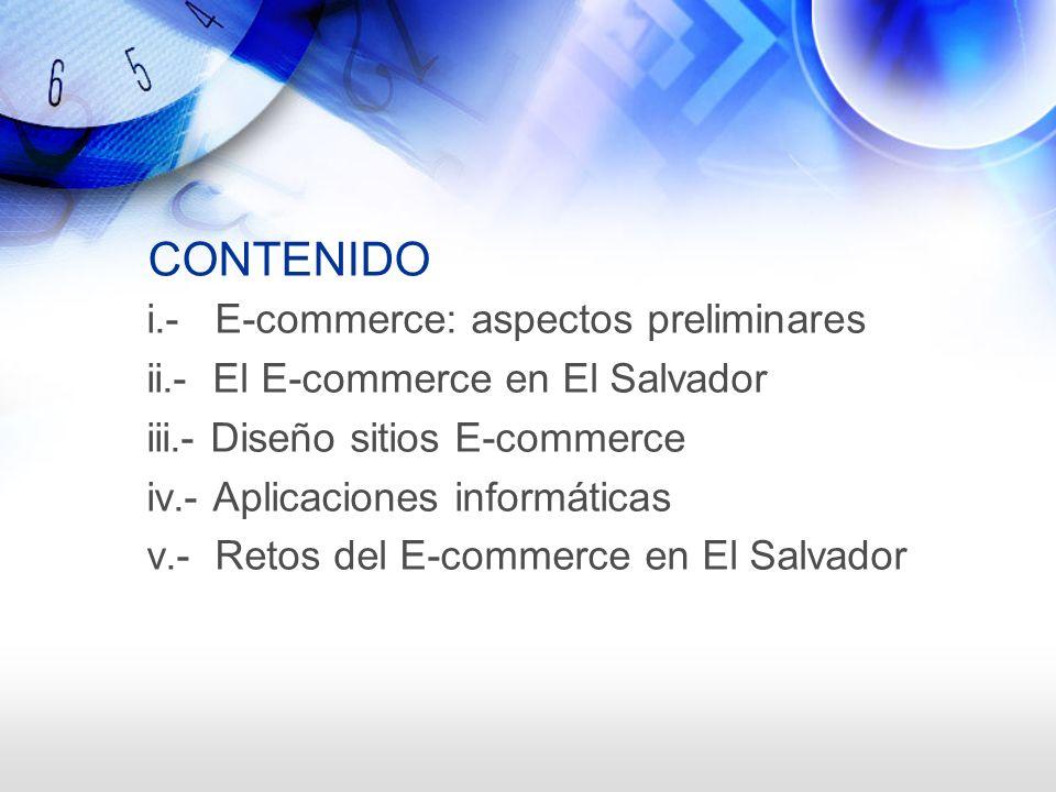 CONTENIDO i.- E-commerce: aspectos preliminares ii.- El E-commerce en El Salvador iii.- Diseño sitios E-commerce iv.- Aplicaciones informáticas v.- Re