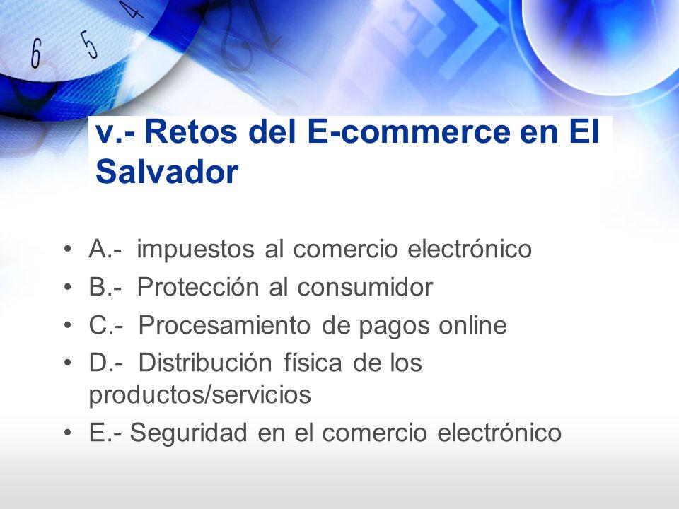 v.- Retos del E-commerce en El Salvador A.- impuestos al comercio electrónico B.- Protección al consumidor C.- Procesamiento de pagos online D.- Distr