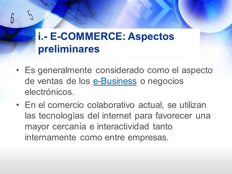i.- E-COMMERCE: Aspectos preliminares Es generalmente considerado como el aspecto de ventas de los e-Business o negocios electrónicos.e-Business En el