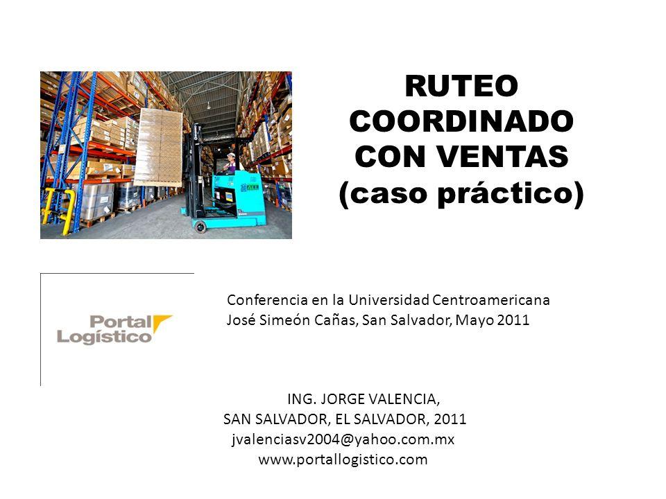 RUTEO COORDINADO CON VENTAS (caso práctico) Conferencia en la Universidad Centroamericana José Simeón Cañas, San Salvador, Mayo 2011 ING. JORGE VALENC