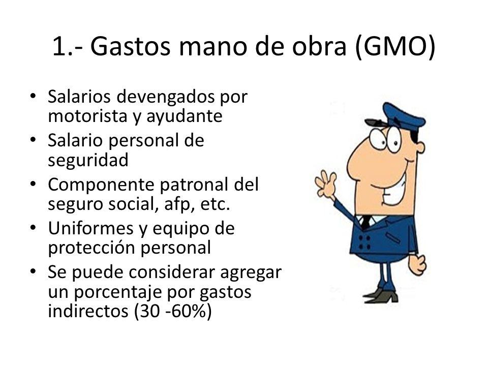 1.- Gastos mano de obra (GMO) Salarios devengados por motorista y ayudante Salario personal de seguridad Componente patronal del seguro social, afp, e