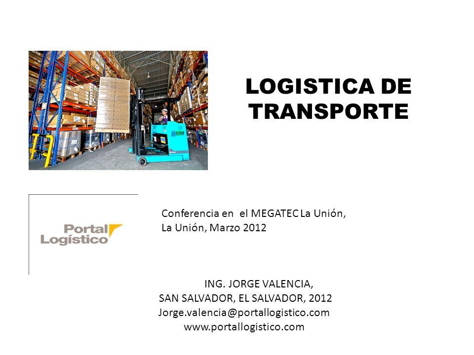 LOGISTICA DE TRANSPORTE Conferencia en el MEGATEC La Unión, La Unión, Marzo 2012 ING. JORGE VALENCIA, SAN SALVADOR, EL SALVADOR, 2012 Jorge.valencia@p