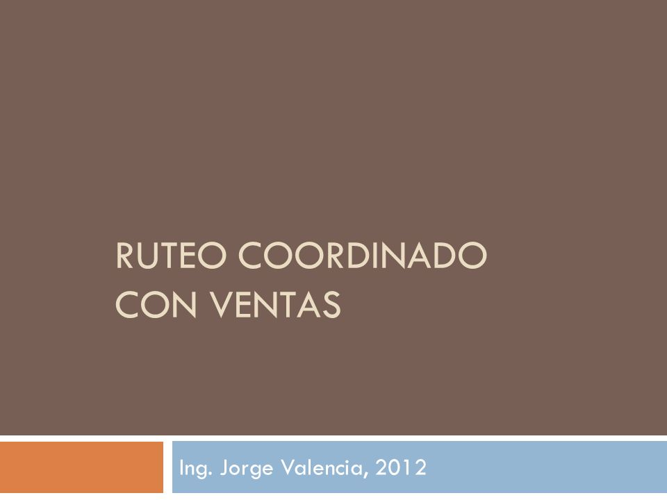 RUTEO COORDINADO CON VENTAS Ing. Jorge Valencia, 2012