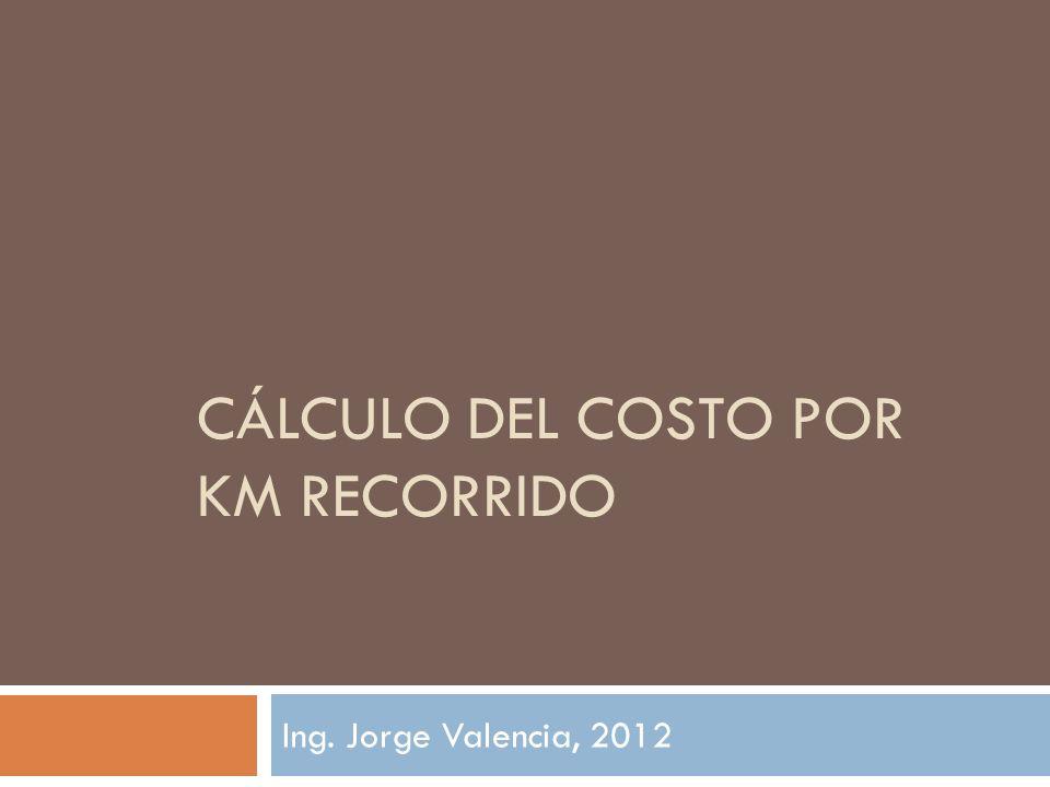 CÁLCULO DEL COSTO POR KM RECORRIDO Ing. Jorge Valencia, 2012