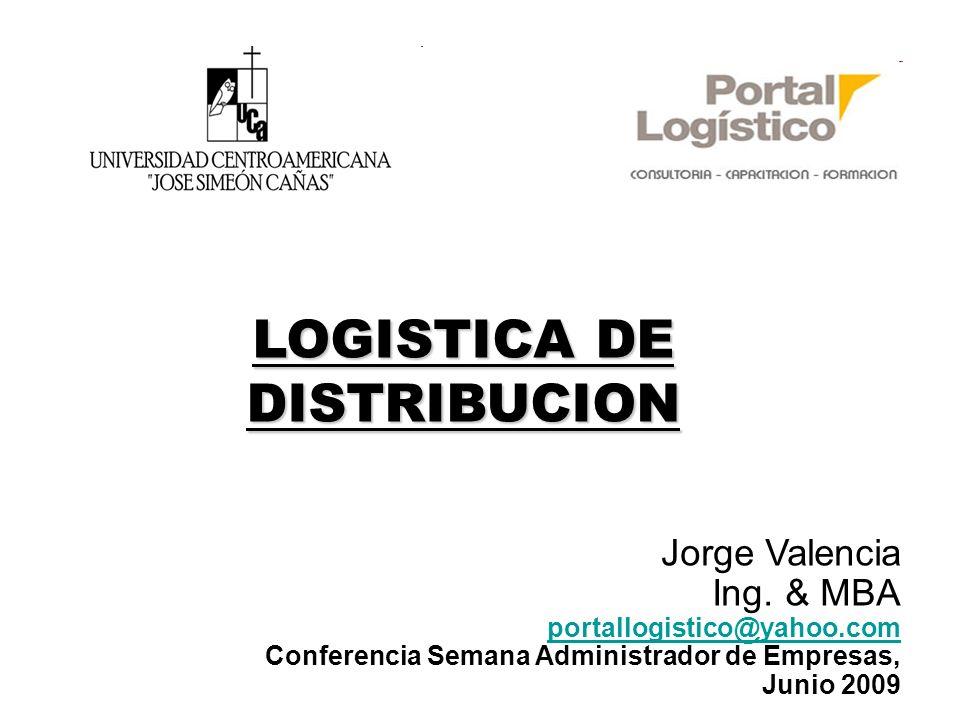 LOGISTICA DE DISTRIBUCION Jorge Valencia Ing. & MBA portallogistico@yahoo.com Conferencia Semana Administrador de Empresas, Junio 2009