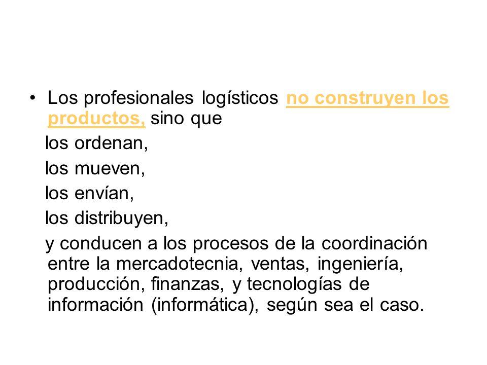 Los profesionales logísticos no construyen los productos, sino que los ordenan, los mueven, los envían, los distribuyen, y conducen a los procesos de