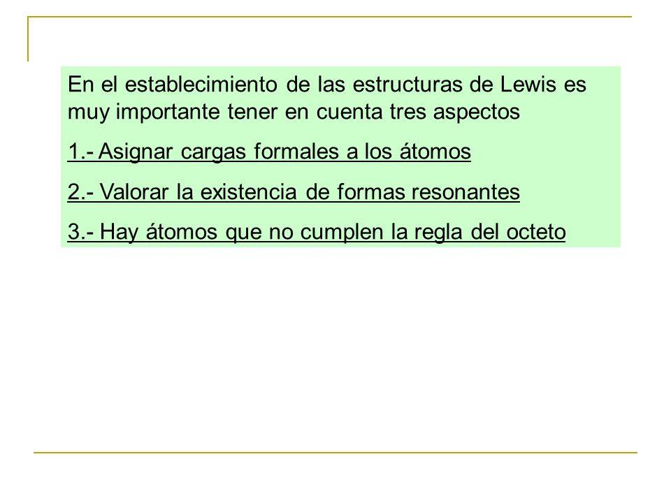 En el establecimiento de las estructuras de Lewis es muy importante tener en cuenta tres aspectos 1.- Asignar cargas formales a los átomos 2.- Valorar