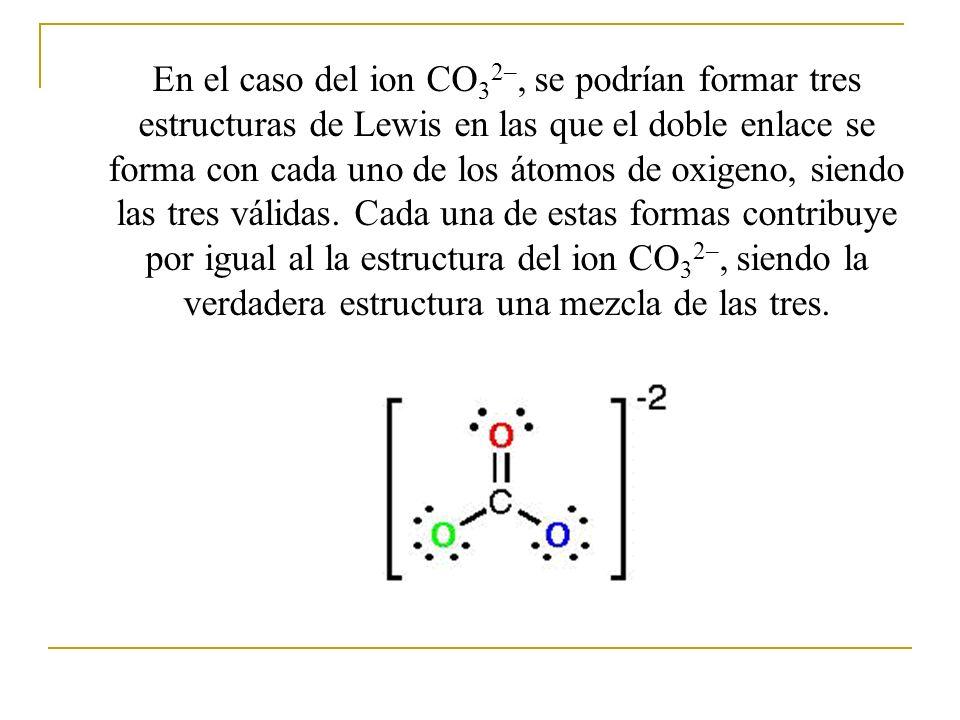 En el caso del ion CO 3 2–, se podrían formar tres estructuras de Lewis en las que el doble enlace se forma con cada uno de los átomos de oxigeno, sie