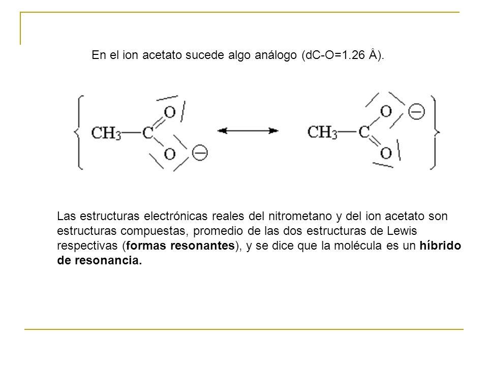 En el ion acetato sucede algo análogo (dC-O=1.26 Å). Las estructuras electrónicas reales del nitrometano y del ion acetato son estructuras compuestas,