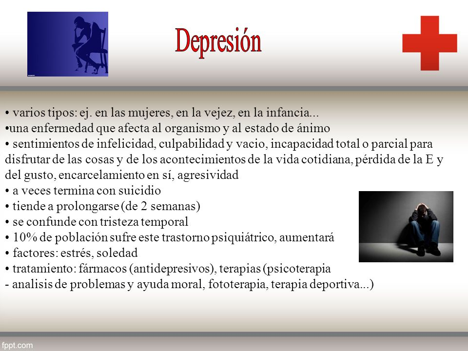 varios tipos: ej. en las mujeres, en la vejez, en la infancia... una enfermedad que afecta al organismo y al estado de ánimo sentimientos de infelicid