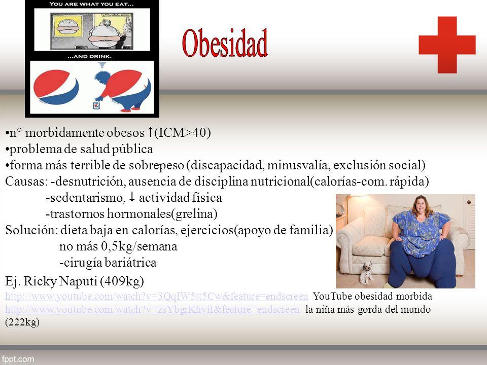 n° morbidamente obesos (ICM>40) problema de salud pública forma más terrible de sobrepeso (discapacidad, minusvalía, exclusión social) Causas: -desnut