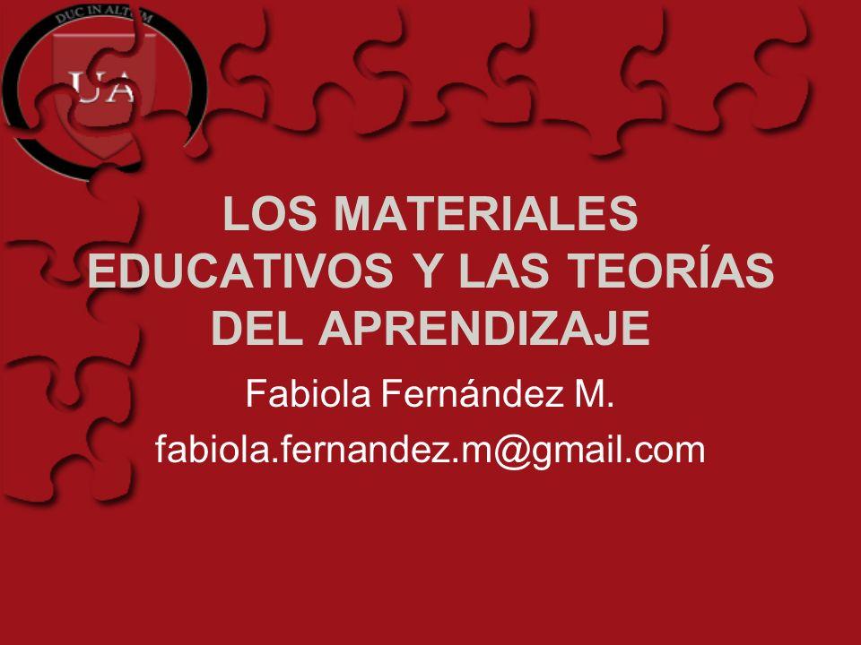 LOS MATERIALES EDUCATIVOS Y LAS TEORÍAS DEL APRENDIZAJE Fabiola Fernández M. fabiola.fernandez.m@gmail.com