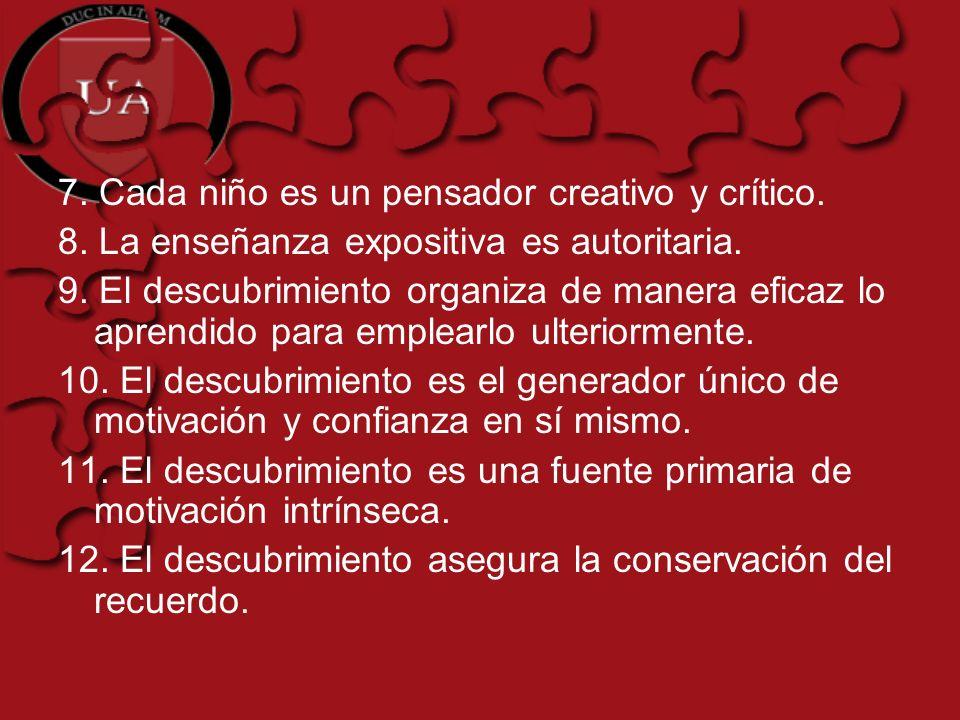7. Cada niño es un pensador creativo y crítico. 8. La enseñanza expositiva es autoritaria. 9. El descubrimiento organiza de manera eficaz lo aprendido