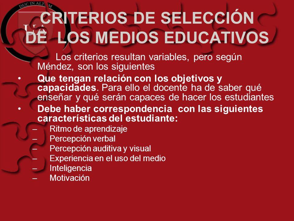 CRITERIOS DE SELECCIÓN DE LOS MEDIOS EDUCATIVOS Los criterios resultan variables, pero según Méndez, son los siguientes Que tengan relación con los ob