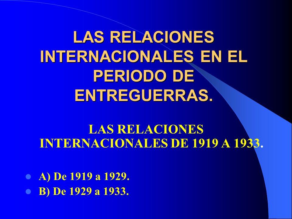 LAS RELACIONES INTERNACIONALES EN EL PERIODO DE ENTREGUERRAS. LAS RELACIONES INTERNACIONALES DE 1919 A 1933. A) De 1919 a 1929. B) De 1929 a 1933.