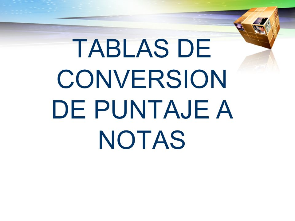 TABLAS DE CONVERSION DE PUNTAJE A NOTAS