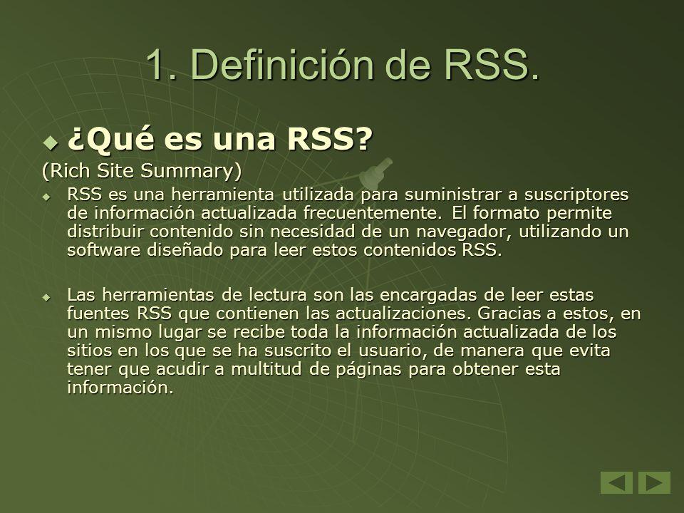 1. Definición de RSS. ¿Qué es una RSS? ¿Qué es una RSS? (Rich Site Summary) RSS es una herramienta utilizada para suministrar a suscriptores de inform