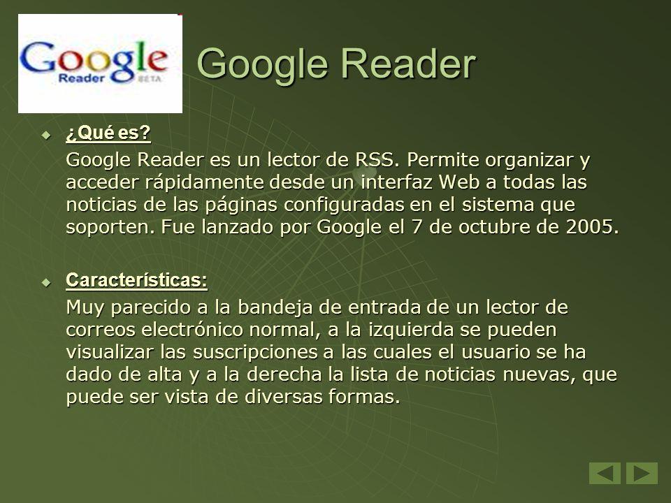 Google Reader ¿Qué es? ¿Qué es? Google Reader es un lector de RSS. Permite organizar y acceder rápidamente desde un interfaz Web a todas las noticias