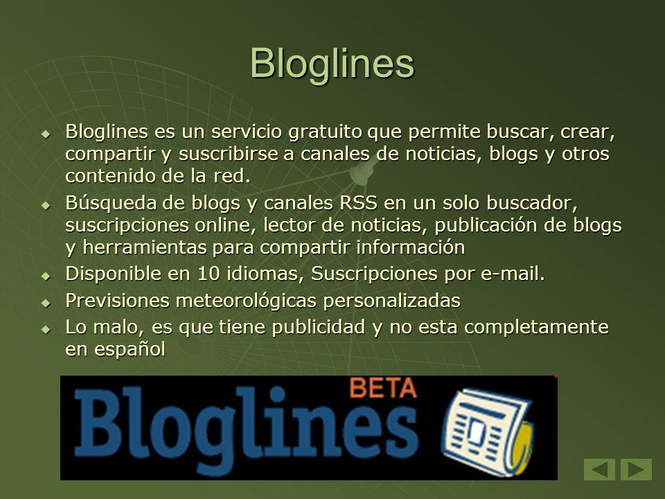 Bloglines Bloglines es un servicio gratuito que permite buscar, crear, compartir y suscribirse a canales de noticias, blogs y otros contenido de la re