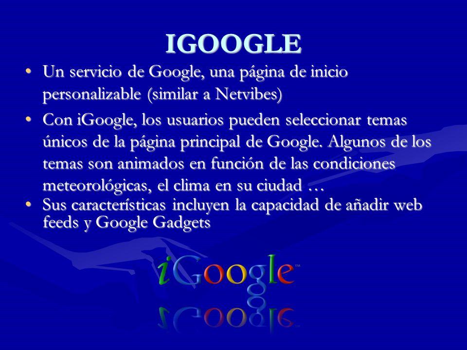IGOOGLE Un servicio de Google, una página de inicio personalizable (similar a Netvibes)Un servicio de Google, una página de inicio personalizable (similar a Netvibes) Con iGoogle, los usuarios pueden seleccionar temas únicos de la página principal de Google.