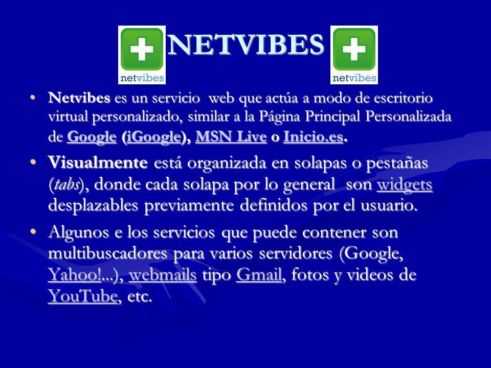NETVIBES Netvibes es un servicio web que actúa a modo de escritorio virtual personalizado, similar a la Página Principal Personalizada de Google (iGoogle), MSN Live o Inicio.es.Netvibes es un servicio web que actúa a modo de escritorio virtual personalizado, similar a la Página Principal Personalizada de Google (iGoogle), MSN Live o Inicio.es.GoogleiGoogleMSN LiveInicio.esGoogleiGoogleMSN LiveInicio.es Visualmente está organizada en solapas o pestañas (tabs), donde cada solapa por lo general son widgets desplazables previamente definidos por el usuario.Visualmente está organizada en solapas o pestañas (tabs), donde cada solapa por lo general son widgets desplazables previamente definidos por el usuario.widgets Algunos e los servicios que puede contener son multibuscadores para varios servidores (Google, Yahoo!...), webmails tipo Gmail, fotos y videos de YouTube, etc.Algunos e los servicios que puede contener son multibuscadores para varios servidores (Google, Yahoo!...), webmails tipo Gmail, fotos y videos de YouTube, etc.