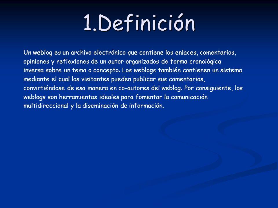 1.Definición Un weblog es un archivo electrónico que contiene los enlaces, comentarios, opiniones y reflexiones de un autor organizados de forma crono