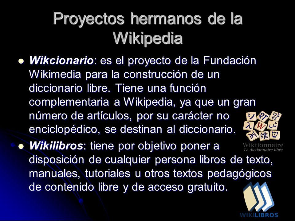 Proyectos hermanos de la Wikipedia Wikcionario: es el proyecto de la Fundación Wikimedia para la construcción de un diccionario libre. Tiene una funci