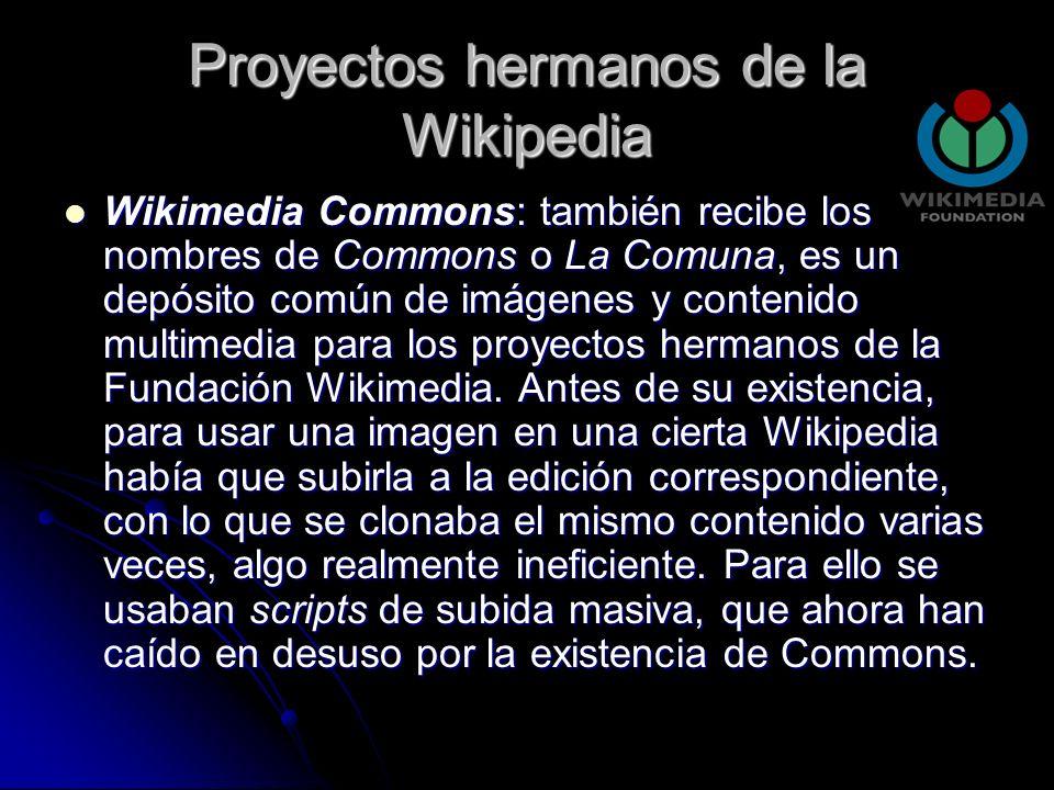 Proyectos hermanos de la Wikipedia Wikimedia Commons: también recibe los nombres de Commons o La Comuna, es un depósito común de imágenes y contenido multimedia para los proyectos hermanos de la Fundación Wikimedia.