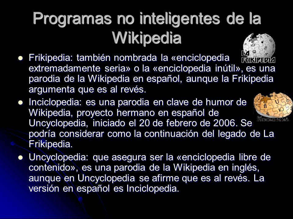 Programas no inteligentes de la Wikipedia Frikipedia: también nombrada la «enciclopedia extremadamente seria» o la «enciclopedia inútil», es una parodia de la Wikipedia en español, aunque la Frikipedia argumenta que es al revés.