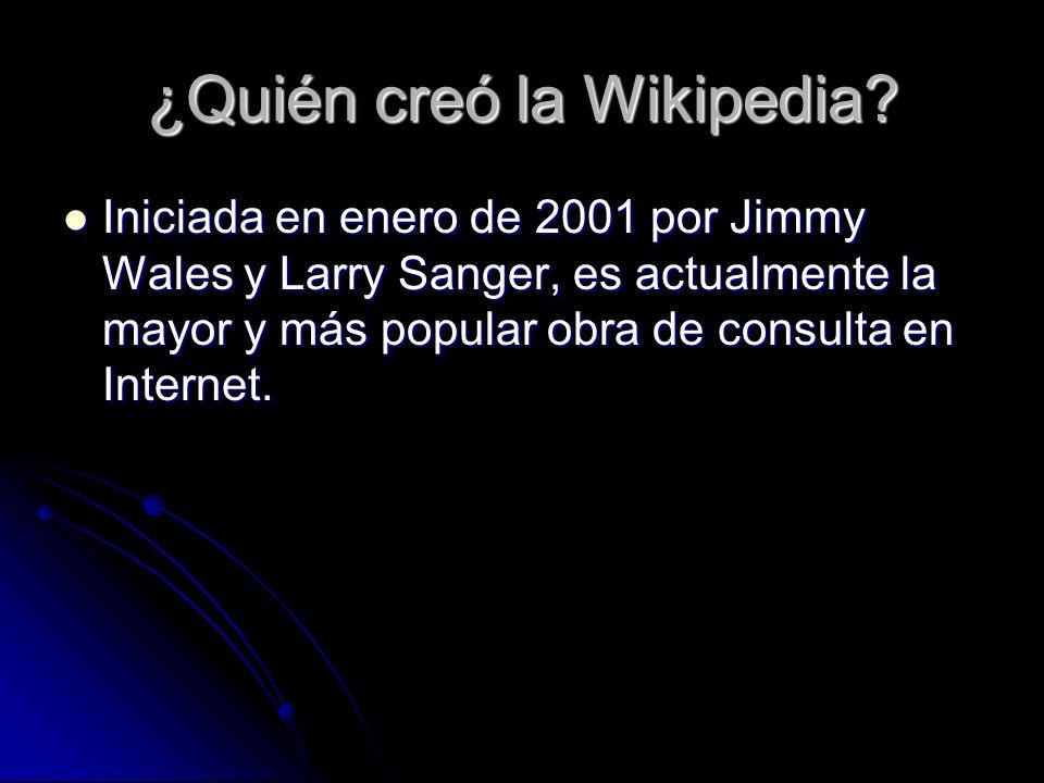 ¿Quién creó la Wikipedia? Iniciada en enero de 2001 por Jimmy Wales y Larry Sanger, es actualmente la mayor y más popular obra de consulta en Internet