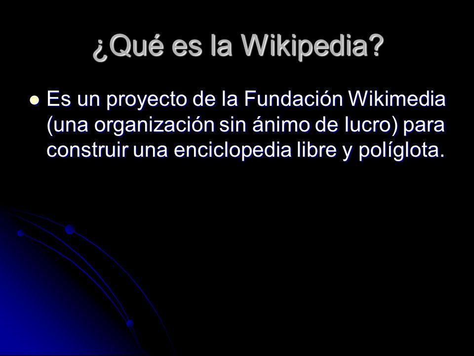 ¿Qué es la Wikipedia? Es un proyecto de la Fundación Wikimedia (una organización sin ánimo de lucro) para construir una enciclopedia libre y políglota