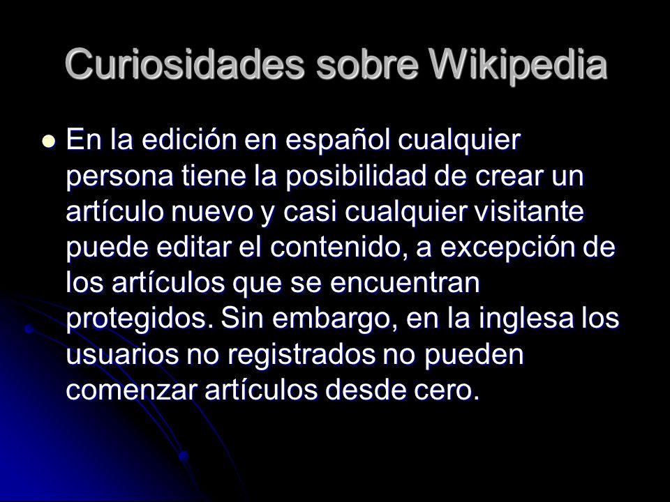 Curiosidades sobre Wikipedia En la edición en español cualquier persona tiene la posibilidad de crear un artículo nuevo y casi cualquier visitante puede editar el contenido, a excepción de los artículos que se encuentran protegidos.