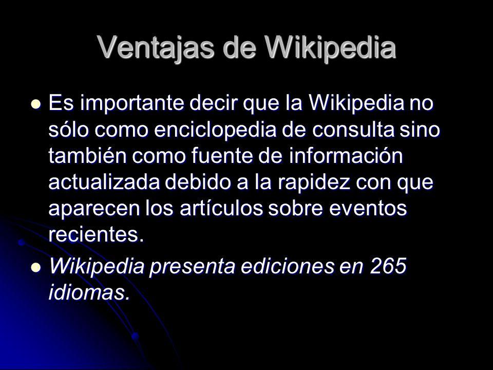 Ventajas de Wikipedia Es importante decir que la Wikipedia no sólo como enciclopedia de consulta sino también como fuente de información actualizada debido a la rapidez con que aparecen los artículos sobre eventos recientes.
