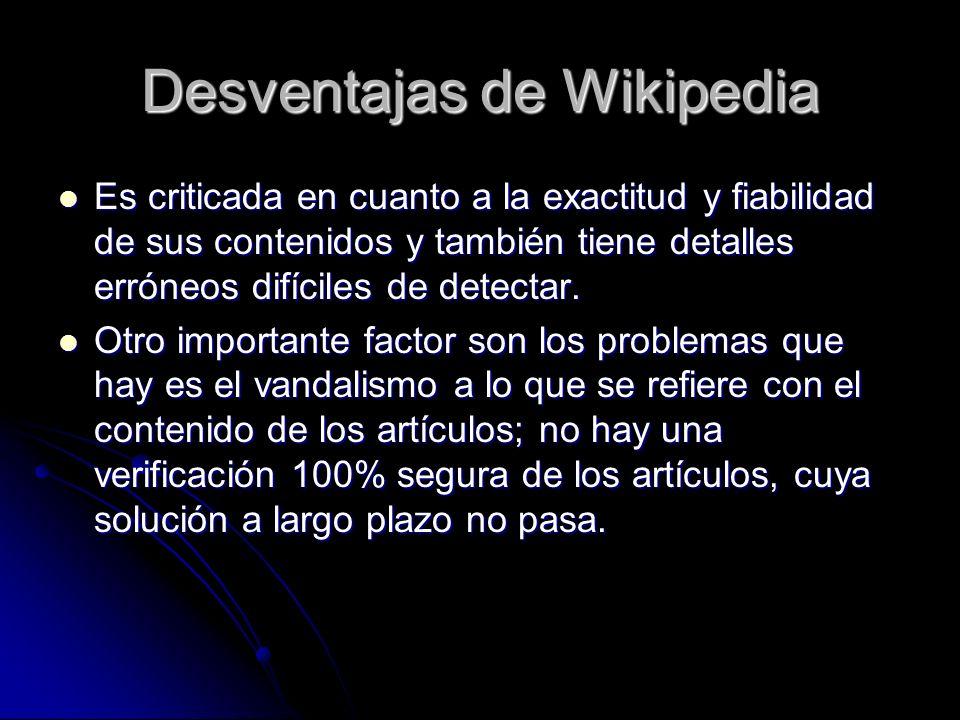 Desventajas de Wikipedia Es criticada en cuanto a la exactitud y fiabilidad de sus contenidos y también tiene detalles erróneos difíciles de detectar.