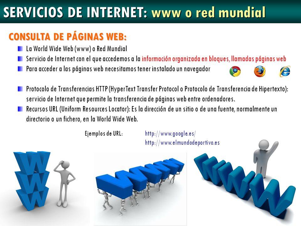 SERVICIOS DE INTERNET: www o red mundial Ejemplos de URL: http://www.google.es/ http://www.elmundodeportivo.es CONSULTA DE PÁGINAS WEB: La World Wide