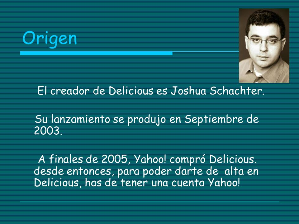 Origen El creador de Delicious es Joshua Schachter. Su lanzamiento se produjo en Septiembre de 2003. A finales de 2005, Yahoo! compró Delicious. desde
