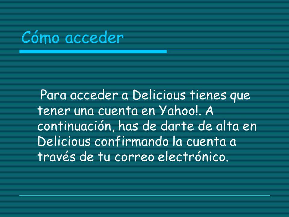 Cómo acceder Para acceder a Delicious tienes que tener una cuenta en Yahoo!. A continuación, has de darte de alta en Delicious confirmando la cuenta a