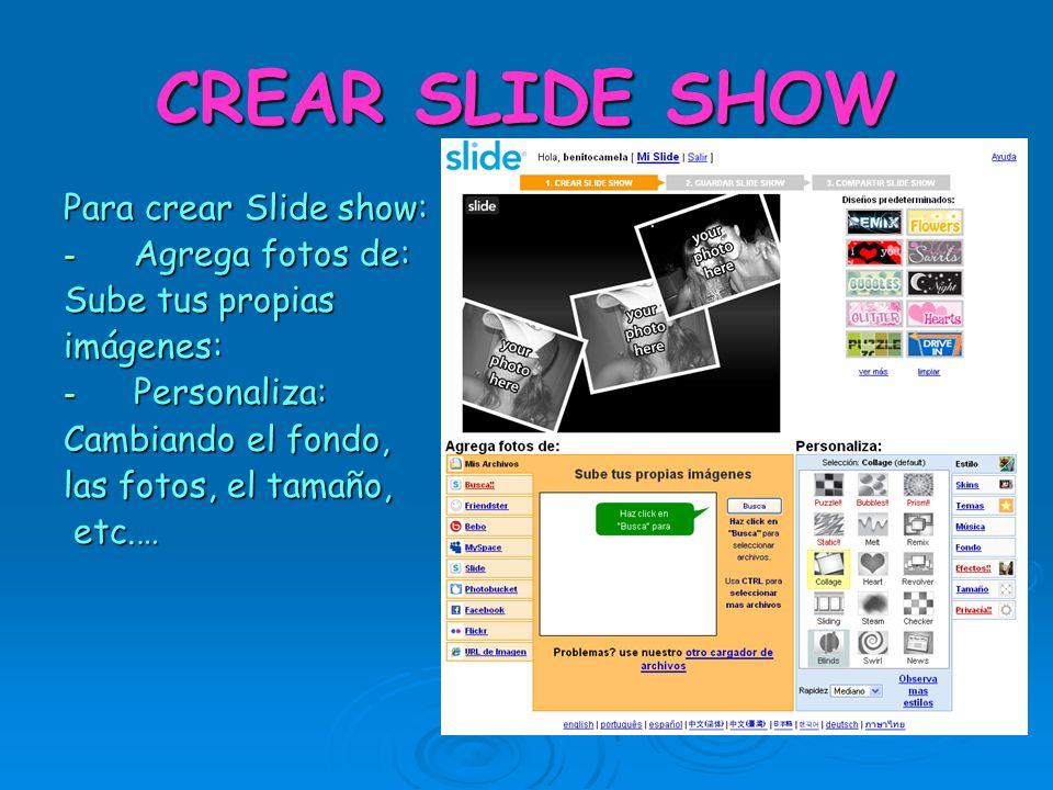 CREAR SLIDE SHOW Para crear Slide show: - Agrega fotos de: Sube tus propias imágenes: - Personaliza: Cambiando el fondo, las fotos, el tamaño, etc.… etc.…