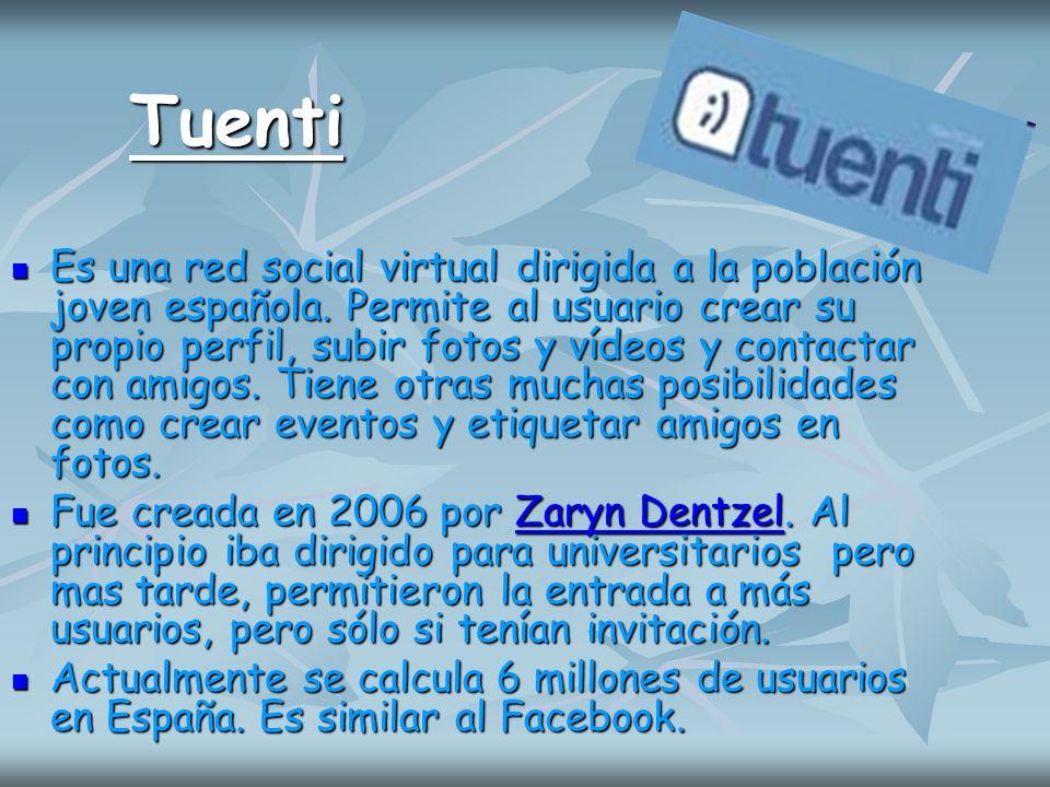 Tuenti Es una red social virtual dirigida a la población joven española. Permite al usuario crear su propio perfil, subir fotos y vídeos y contactar c