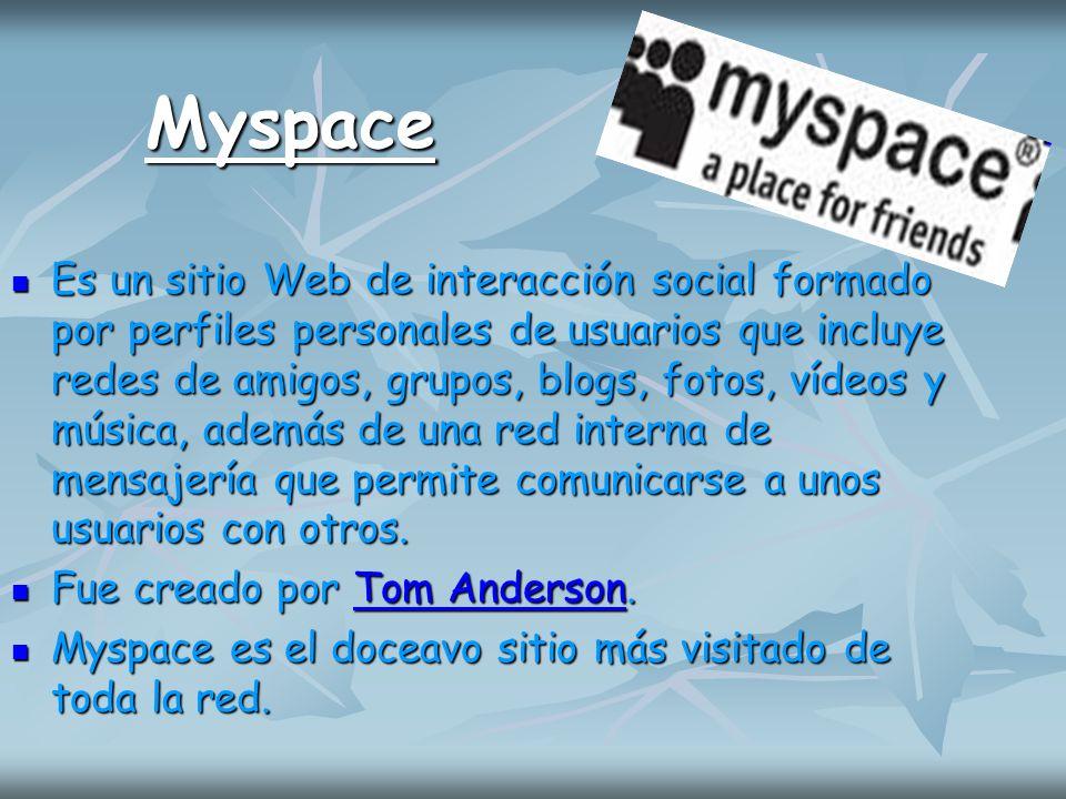 Myspace Es un sitio Web de interacción social formado por perfiles personales de usuarios que incluye redes de amigos, grupos, blogs, fotos, vídeos y