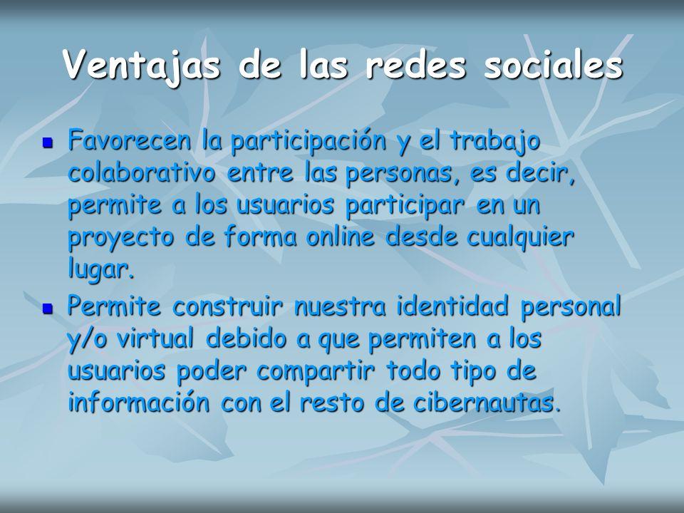 Ventajas de las redes sociales Favorecen la participación y el trabajo colaborativo entre las personas, es decir, permite a los usuarios participar en