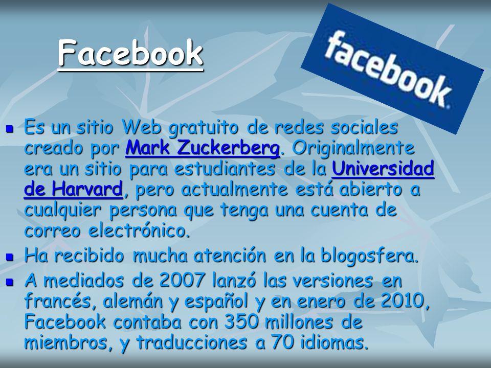 Facebook Es un sitio Web gratuito de redes sociales creado por Mark Zuckerberg. Originalmente era un sitio para estudiantes de la Universidad de Harva